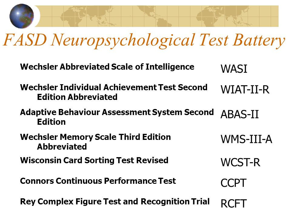 FASD Neuropsychological Test Battery Wechsler Abbreviated Scale of Intelligence WASI Wechsler Individual Achievement Test Second Edition Abbreviated WIAT-II-R Adaptive Behaviour Assessment System Second Edition ABAS-II Wechsler Memory Scale Third Edition Abbreviated WMS-III-A Wisconsin Card Sorting Test Revised WCST-R Connors Continuous Performance Test CCPT Rey Complex Figure Test and Recognition Trial RCFT