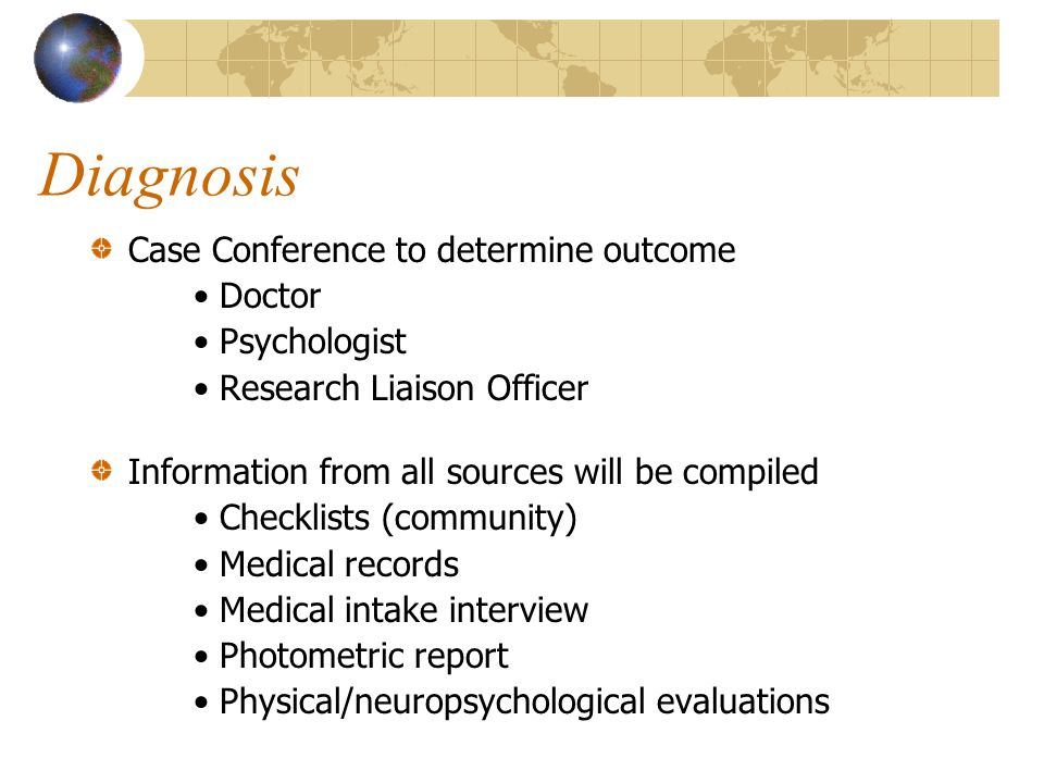 Diagnosis Case Conference to determine outcome Doctor Psychologist Research Liaison Officer Information from all sources will be compiled Checklists (community) Medical records Medical intake interview Photometric report Physical/neuropsychological evaluations