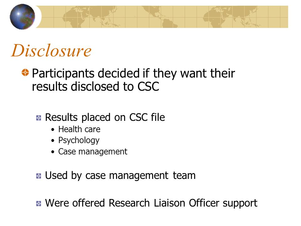 Participants decided if they want their results disclosed to CSC Results placed on CSC file Health care Psychology Case management Used by case management team Were offered Research Liaison Officer support Disclosure