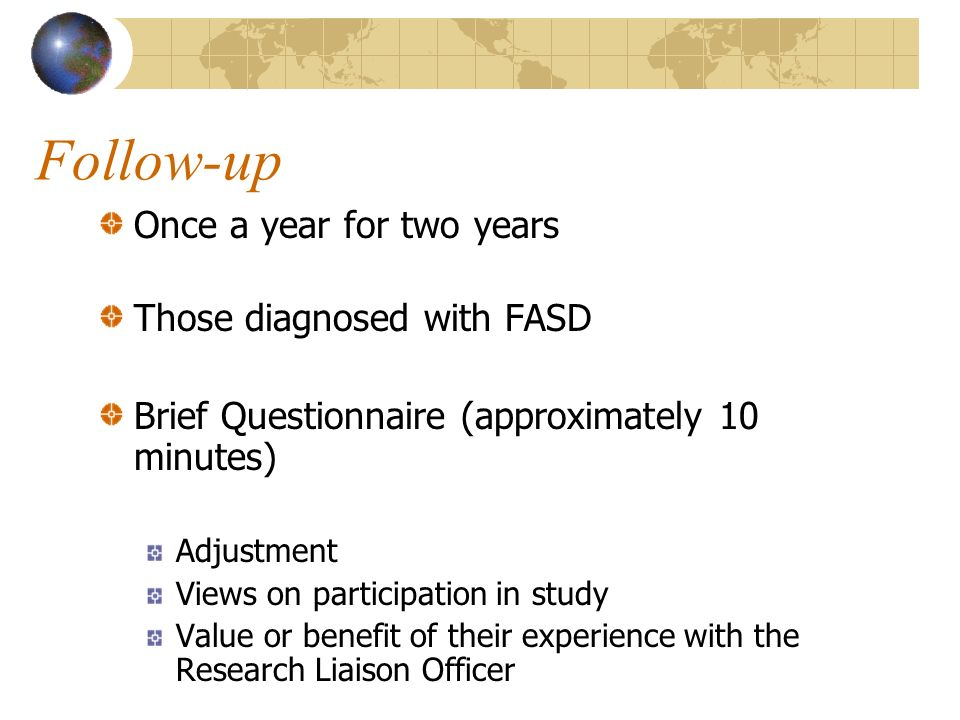 Once a year for two years Those diagnosed with FASD Brief Questionnaire (approximately 10 minutes) Adjustment Views on participation in study Value or benefit of their experience with the Research Liaison Officer Follow-up