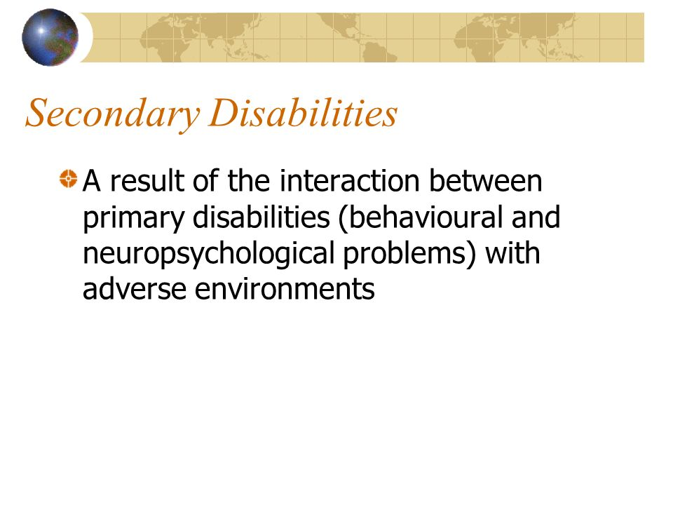 Secondary Disabilities A result of the interaction between primary disabilities (behavioural and neuropsychological problems) with adverse environments