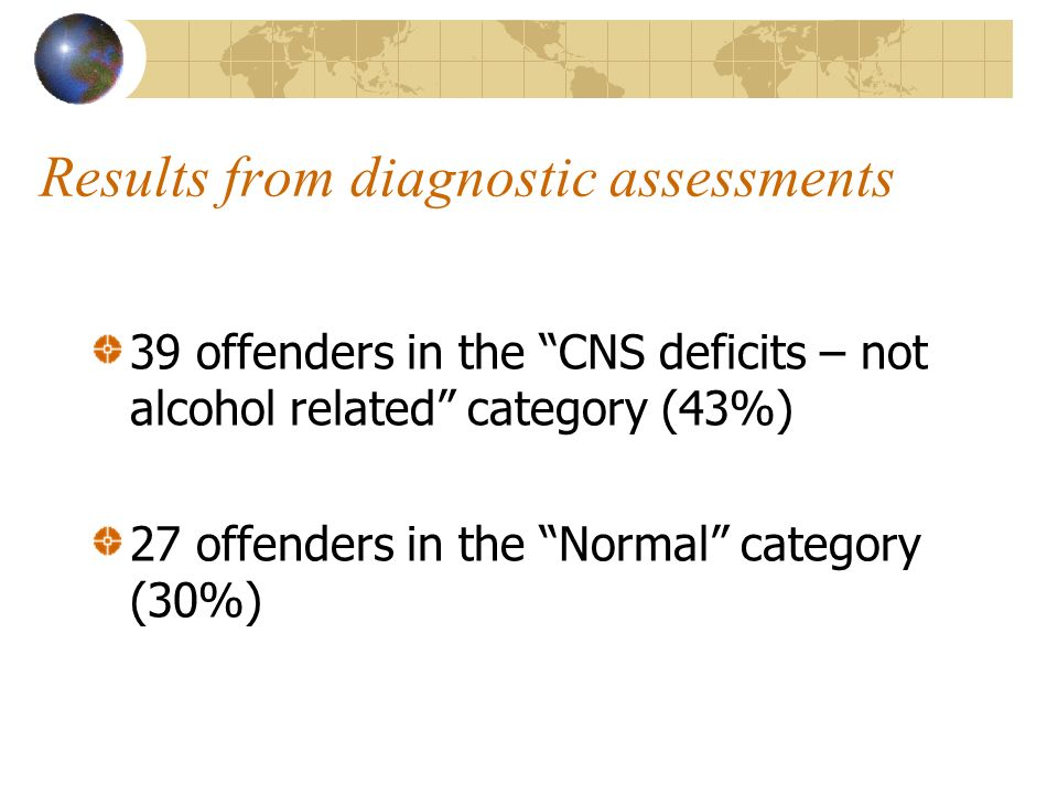 Results from diagnostic assessments 39 offenders in the CNS deficits – not alcohol related category (43%) 27 offenders in the Normal category (30%)