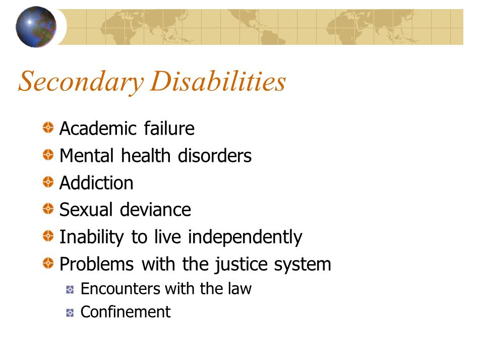 Secondary Disabilities Academic failure Mental health disorders Addiction Sexual deviance Inability to live independently Problems with the justice system Encounters with the law Confinement