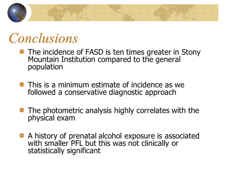 Conclusions The incidence of FASD is ten times greater in Stony Mountain Institution compared to the general population This is a minimum estimate of incidence as we followed a conservative diagnostic approach The photometric analysis highly correlates with the physical exam A history of prenatal alcohol exposure is associated with smaller PFL but this was not clinically or statistically significant