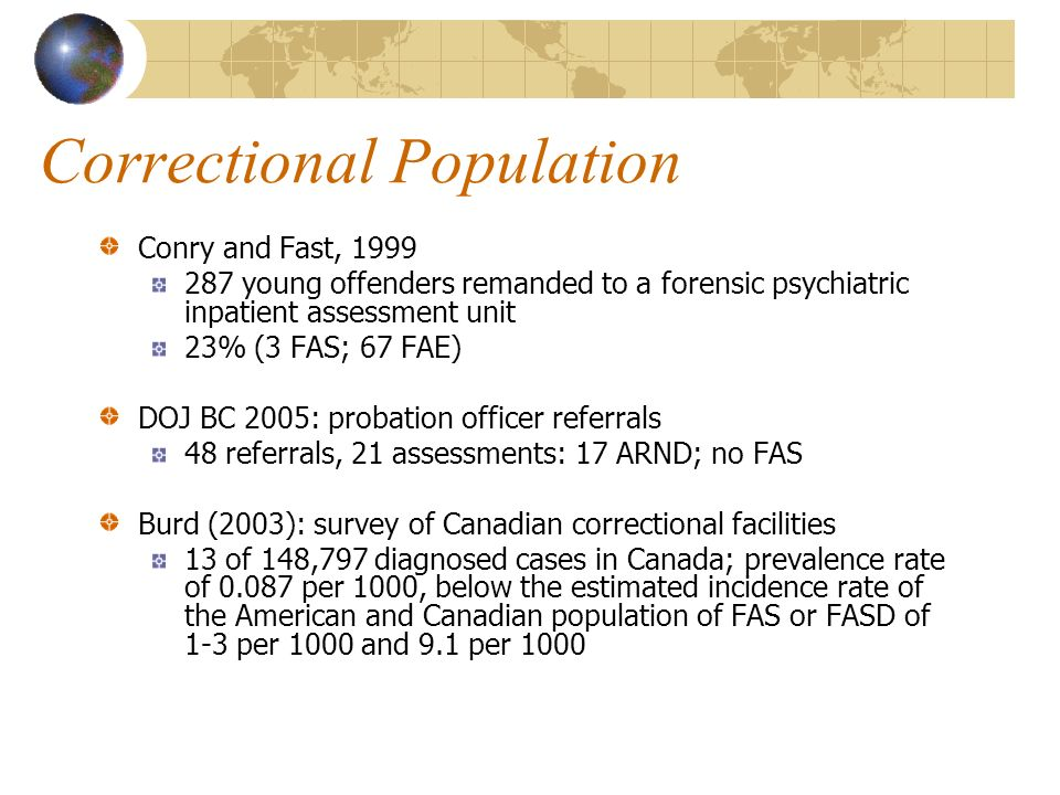 Correctional Population Conry and Fast, young offenders remanded to a forensic psychiatric inpatient assessment unit 23% (3 FAS; 67 FAE) DOJ BC 2005: probation officer referrals 48 referrals, 21 assessments: 17 ARND; no FAS Burd (2003): survey of Canadian correctional facilities 13 of 148,797 diagnosed cases in Canada; prevalence rate of per 1000, below the estimated incidence rate of the American and Canadian population of FAS or FASD of 1-3 per 1000 and 9.1 per 1000