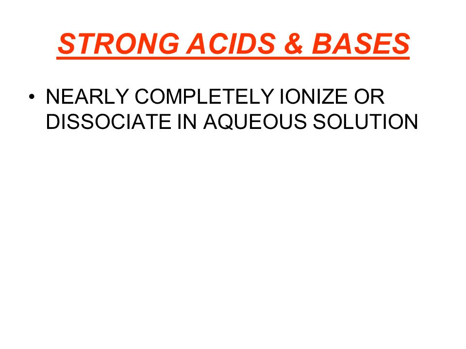 STRONG ACIDS & BASES NEARLY COMPLETELY IONIZE OR DISSOCIATE IN AQUEOUS SOLUTION