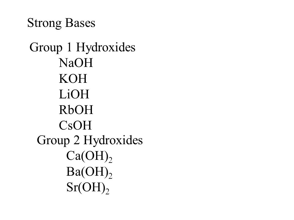 Strong Bases Group 1 Hydroxides NaOH KOH LiOH RbOH CsOH Group 2 Hydroxides Ca(OH) 2 Ba(OH) 2 Sr(OH) 2