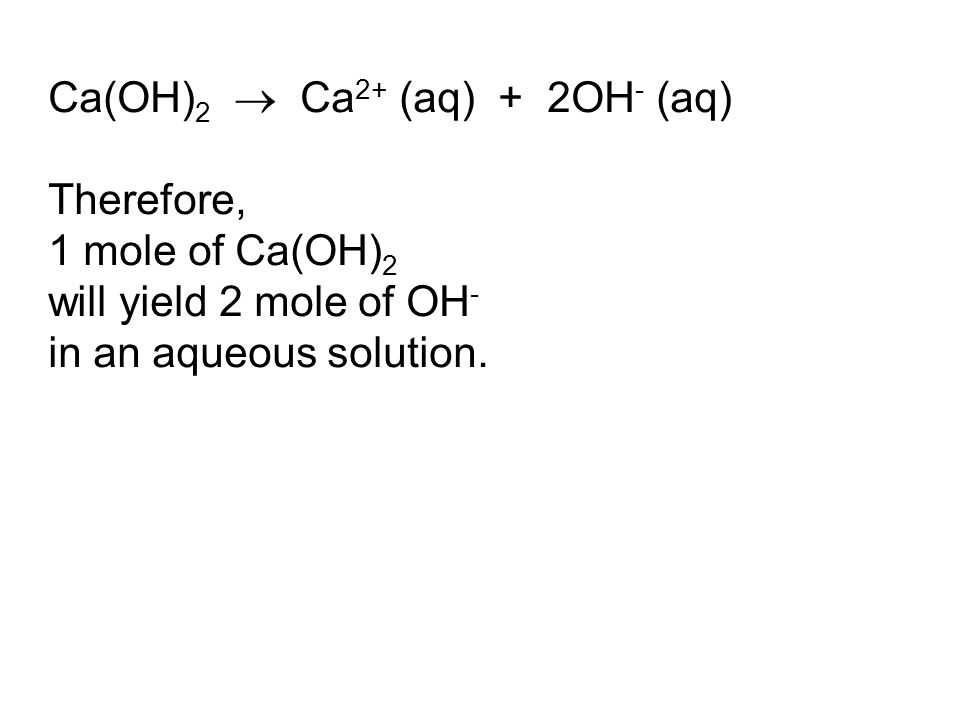 Ca(OH) 2  Ca 2+ (aq) + 2OH - (aq) Therefore, 1 mole of Ca(OH) 2 will yield 2 mole of OH - in an aqueous solution.
