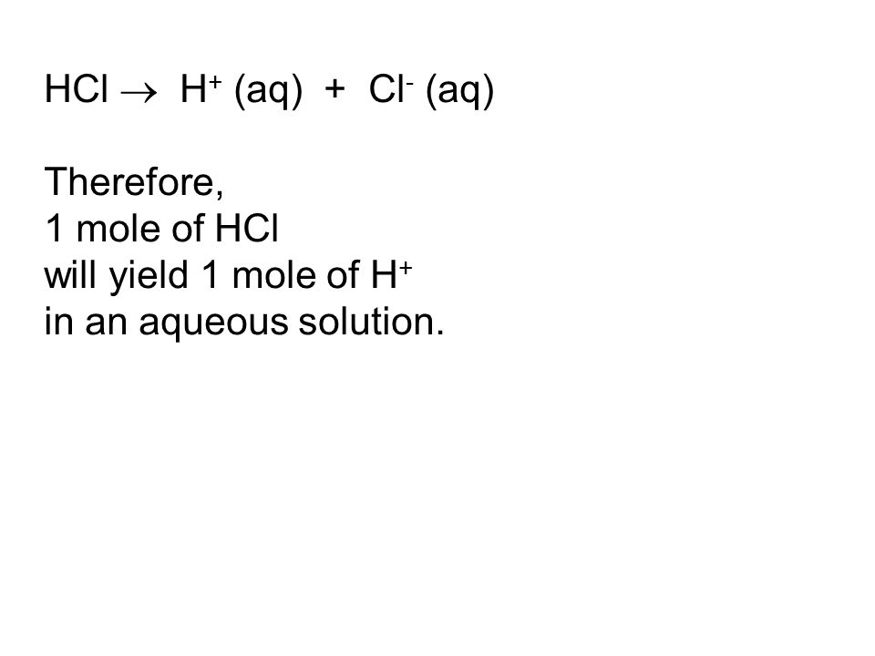 HCl  H + (aq) + Cl - (aq) Therefore, 1 mole of HCl will yield 1 mole of H + in an aqueous solution.