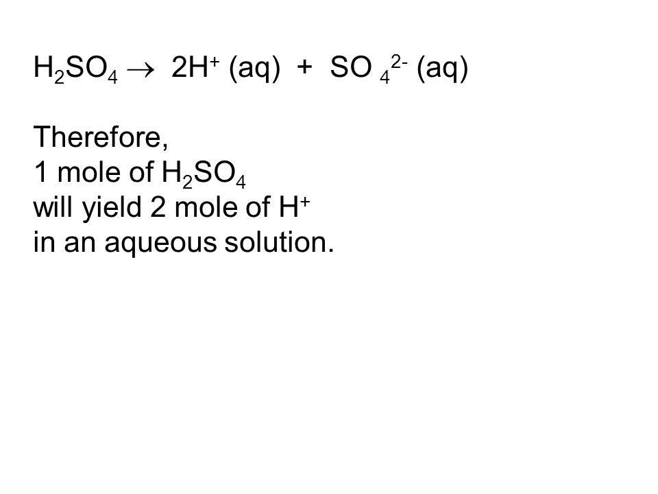 H 2 SO 4  2H + (aq) + SO 4 2- (aq) Therefore, 1 mole of H 2 SO 4 will yield 2 mole of H + in an aqueous solution.