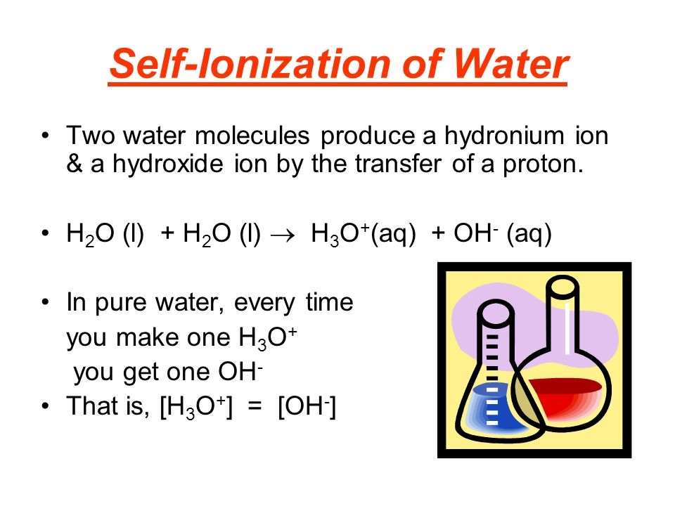 Self-Ionization of Water Two water molecules produce a hydronium ion & a hydroxide ion by the transfer of a proton.