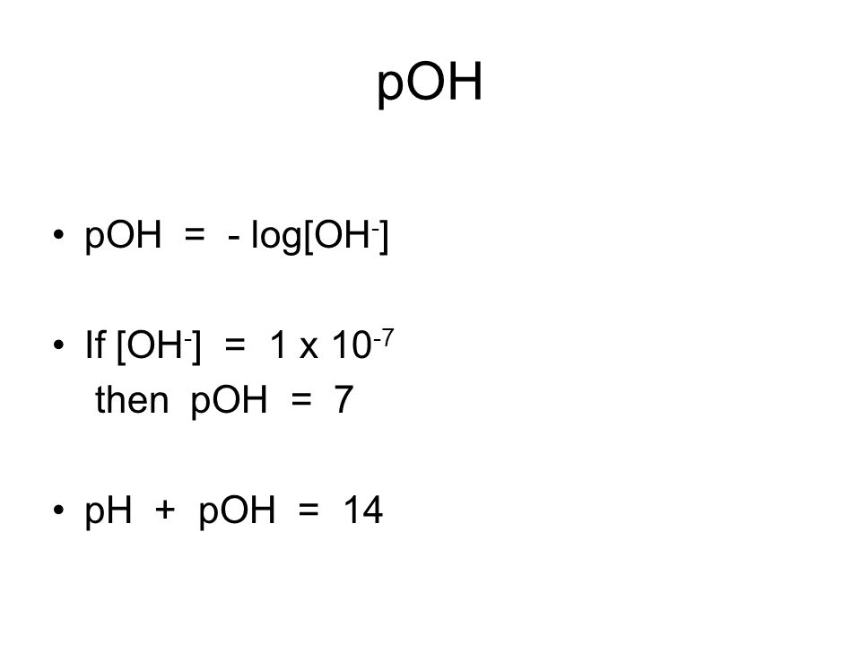 pOH pOH = - log[OH - ] If [OH - ] = 1 x then pOH = 7 pH + pOH = 14