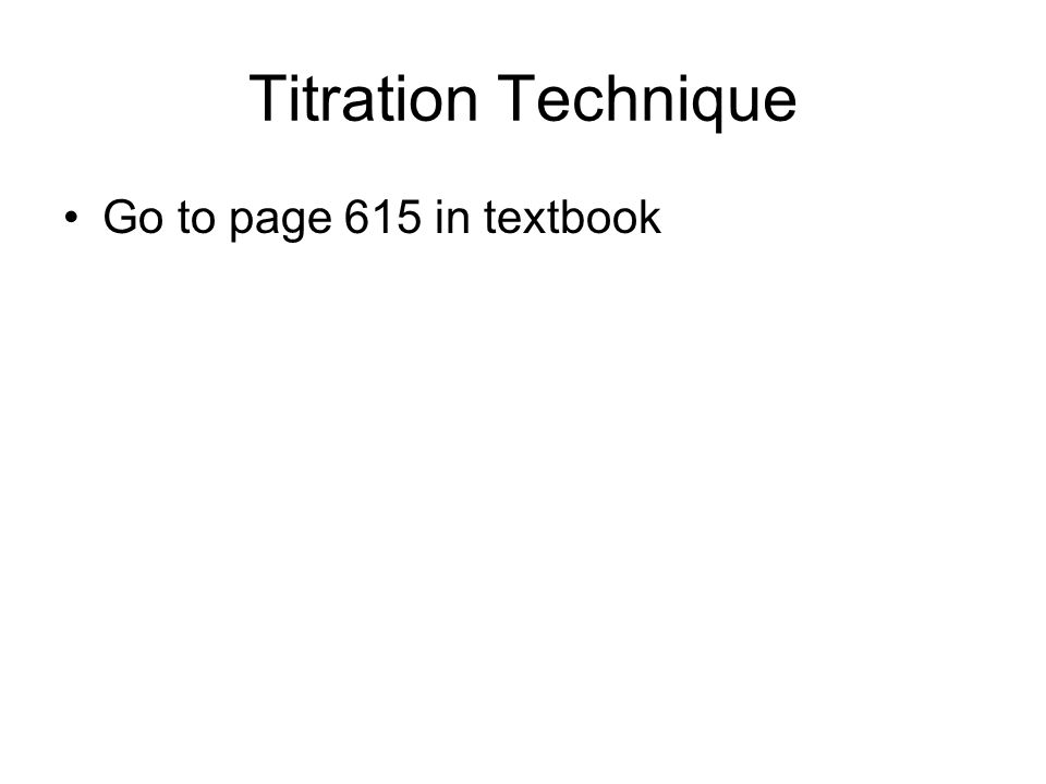 Titration Technique Go to page 615 in textbook