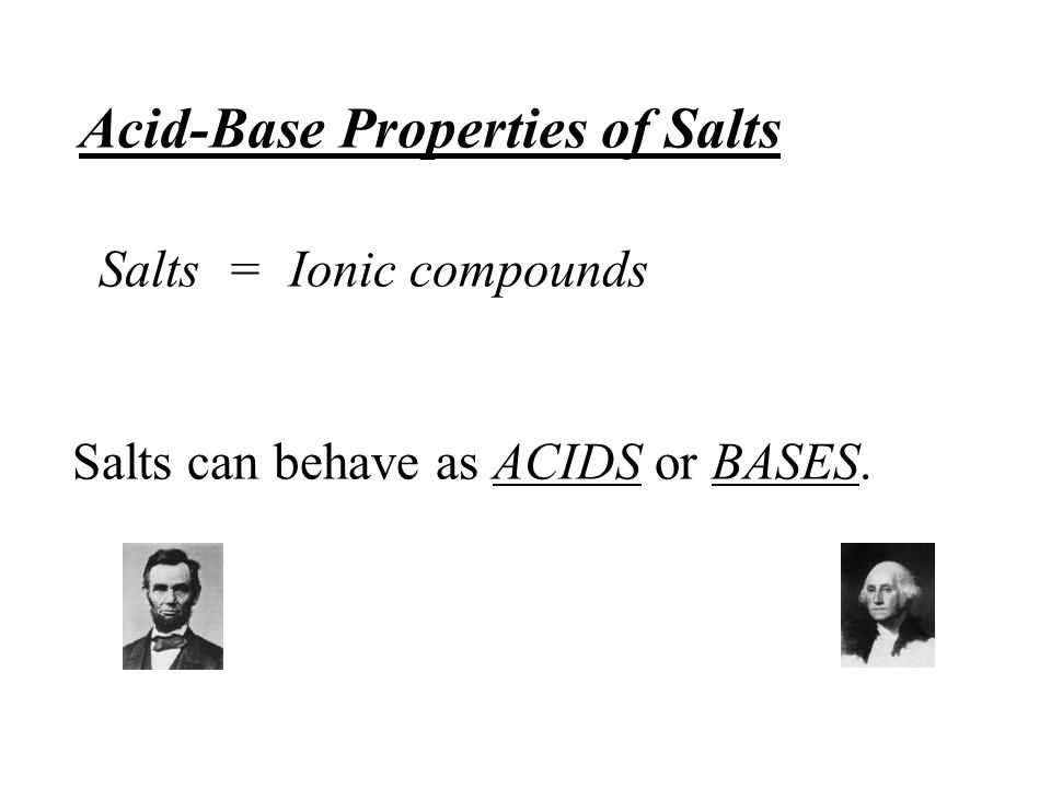 Acid-Base Properties of Salts Salts = Ionic compounds Salts can behave as ACIDS or BASES.