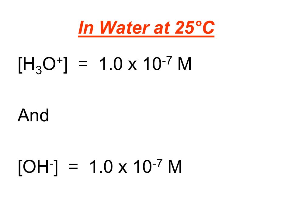 In Water at 25°C [H 3 O + ] = 1.0 x M And [OH - ] = 1.0 x M