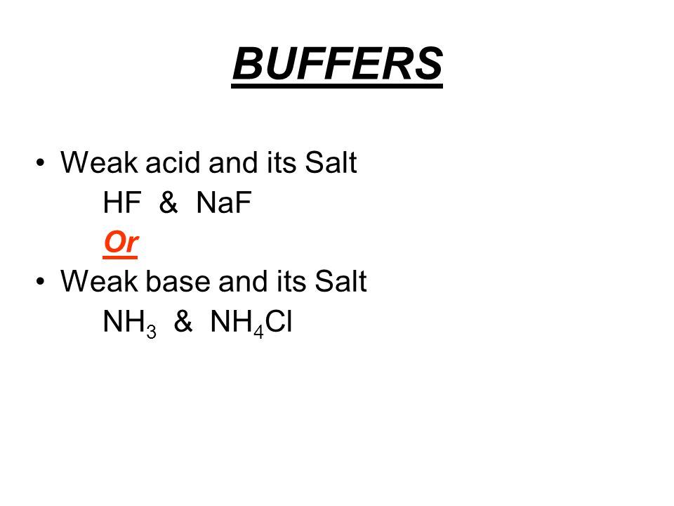 BUFFERS Weak acid and its Salt HF & NaF Or Weak base and its Salt NH 3 & NH 4 Cl