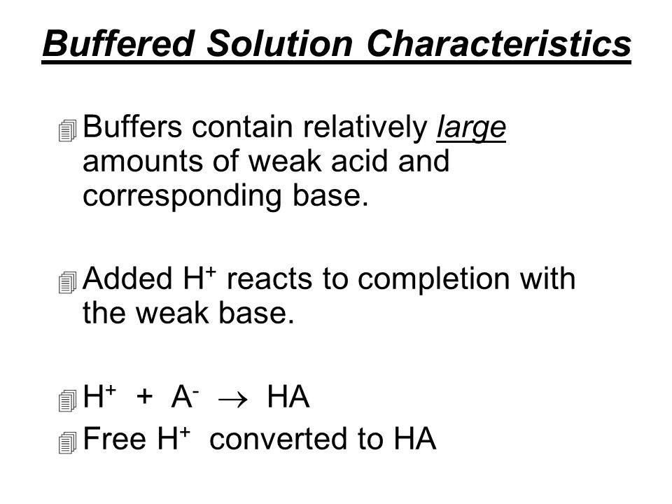 Buffered Solution Characteristics 4 Buffers contain relatively large amounts of weak acid and corresponding base.
