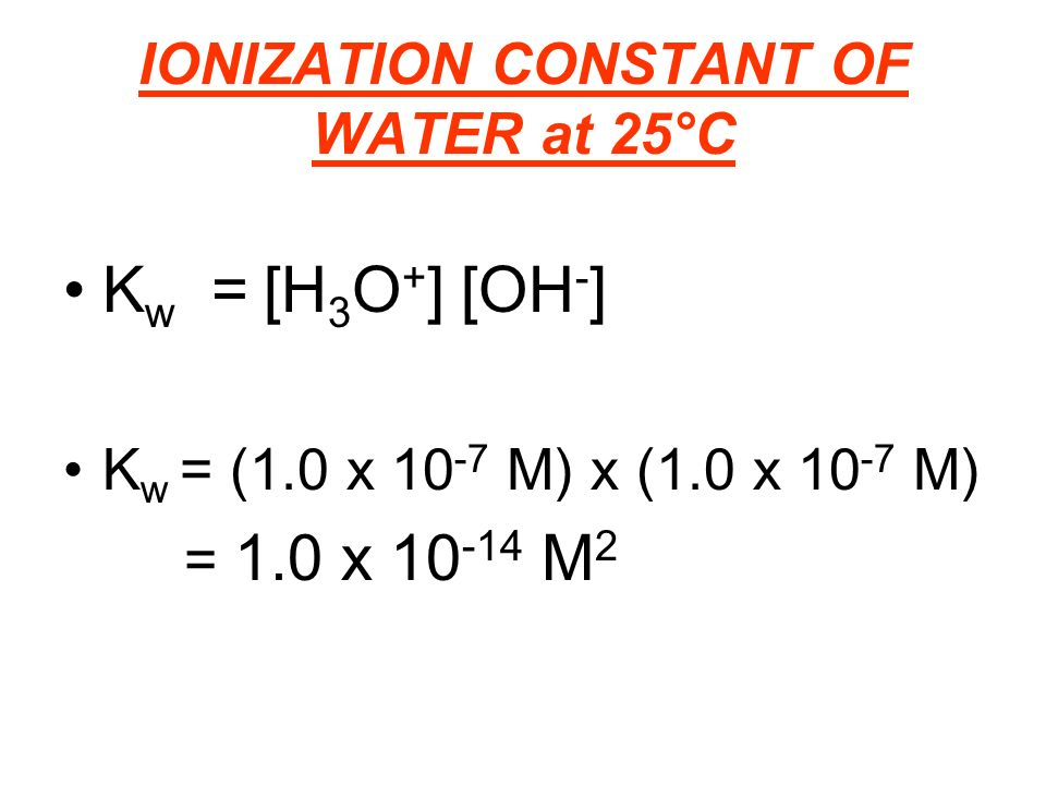 IONIZATION CONSTANT OF WATER at 25°C K w = [H 3 O + ] [OH - ] K w = (1.0 x M) x (1.0 x M) = 1.0 x M 2