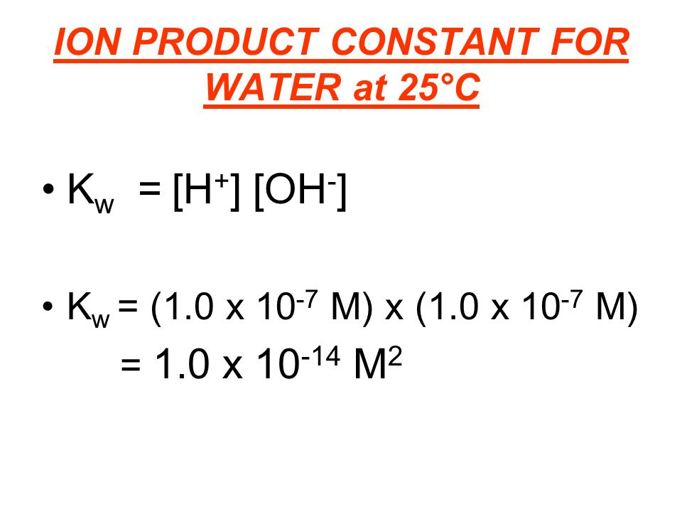 ION PRODUCT CONSTANT FOR WATER at 25°C K w = [H + ] [OH - ] K w = (1.0 x M) x (1.0 x M) = 1.0 x M 2