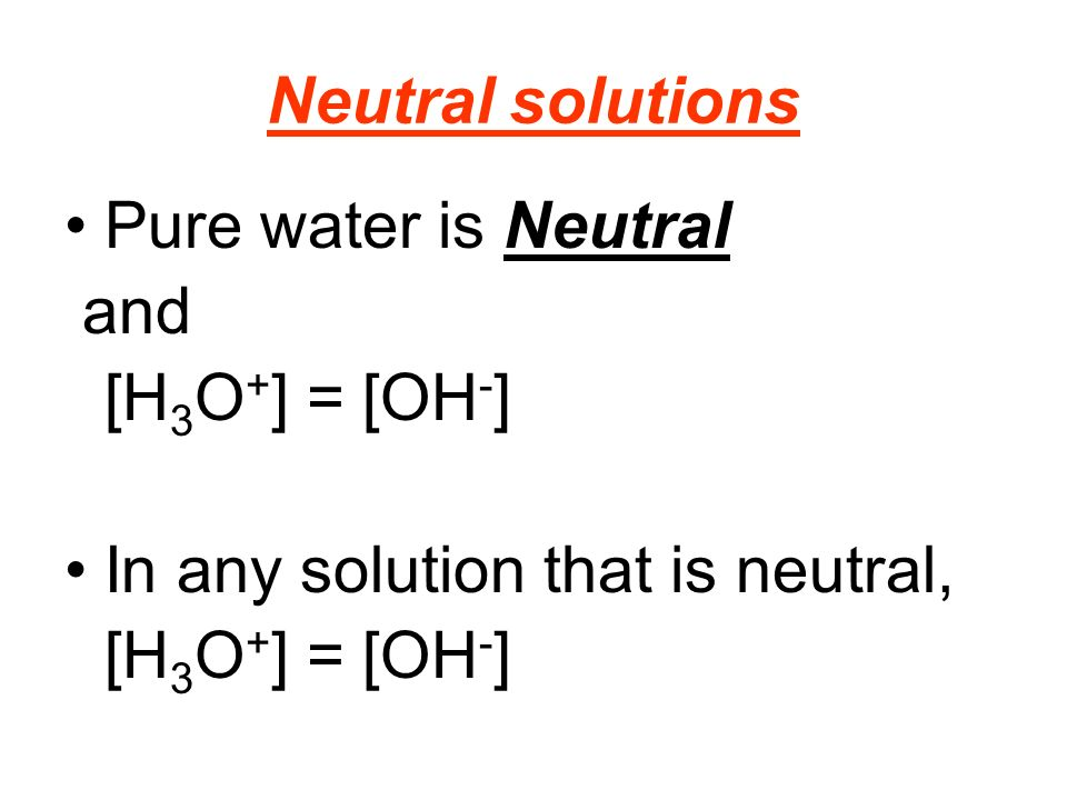 Neutral solutions Pure water is Neutral and [H 3 O + ] = [OH - ] In any solution that is neutral, [H 3 O + ] = [OH - ]