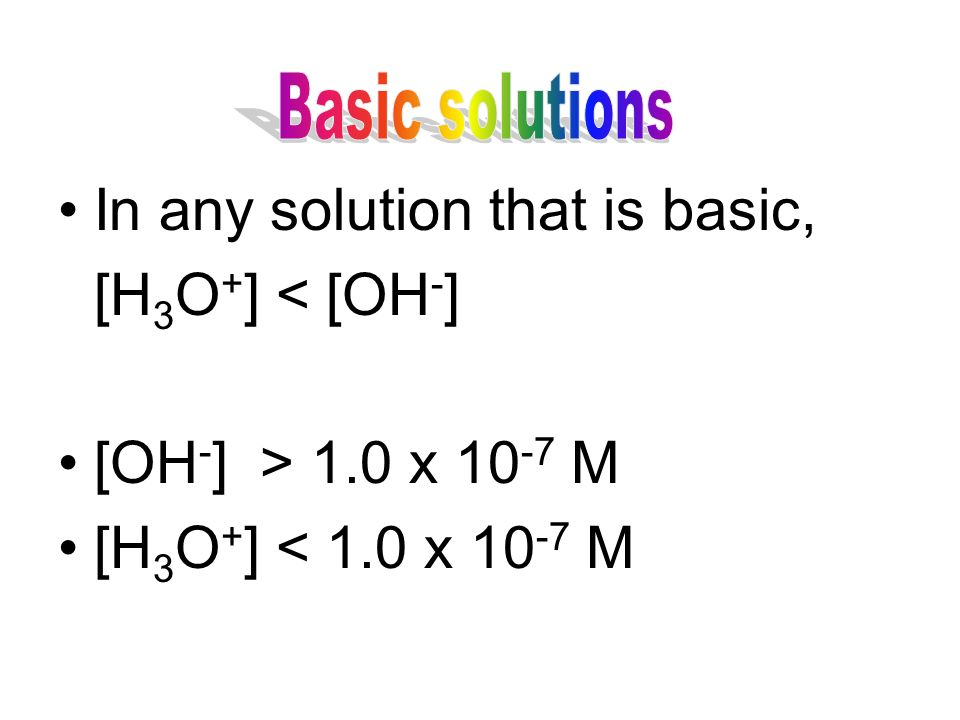In any solution that is basic, [H 3 O + ] < [OH - ] [OH - ] > 1.0 x M [H 3 O + ] < 1.0 x M