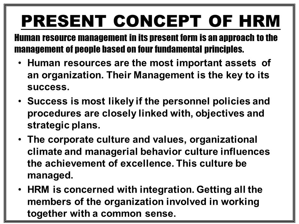 HRM CONCEPT It involves all the management decisions and actions that affect the nature of the relationship between the organization and employees i.e., Its HR.