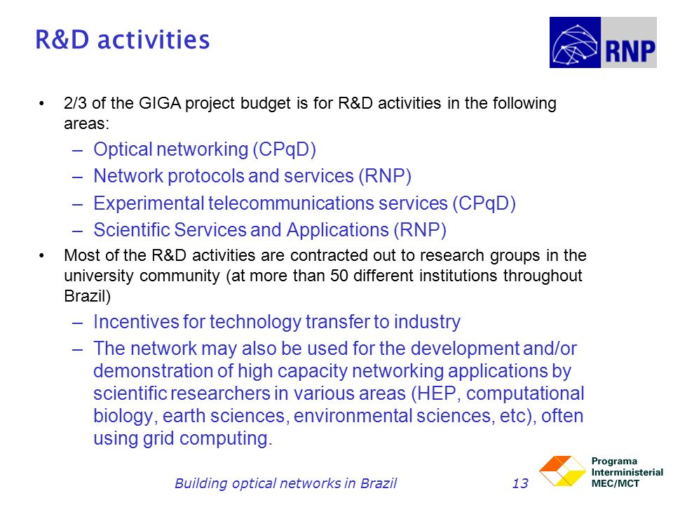 Building optical networks in Brazil13 R&D activities 2/3 of the GIGA project budget is for R&D activities in the following areas: –Optical networking (CPqD) –Network protocols and services (RNP) –Experimental telecommunications services (CPqD) –Scientific Services and Applications (RNP) Most of the R&D activities are contracted out to research groups in the university community (at more than 50 different institutions throughout Brazil) –Incentives for technology transfer to industry –The network may also be used for the development and/or demonstration of high capacity networking applications by scientific researchers in various areas (HEP, computational biology, earth sciences, environmental sciences, etc), often using grid computing.