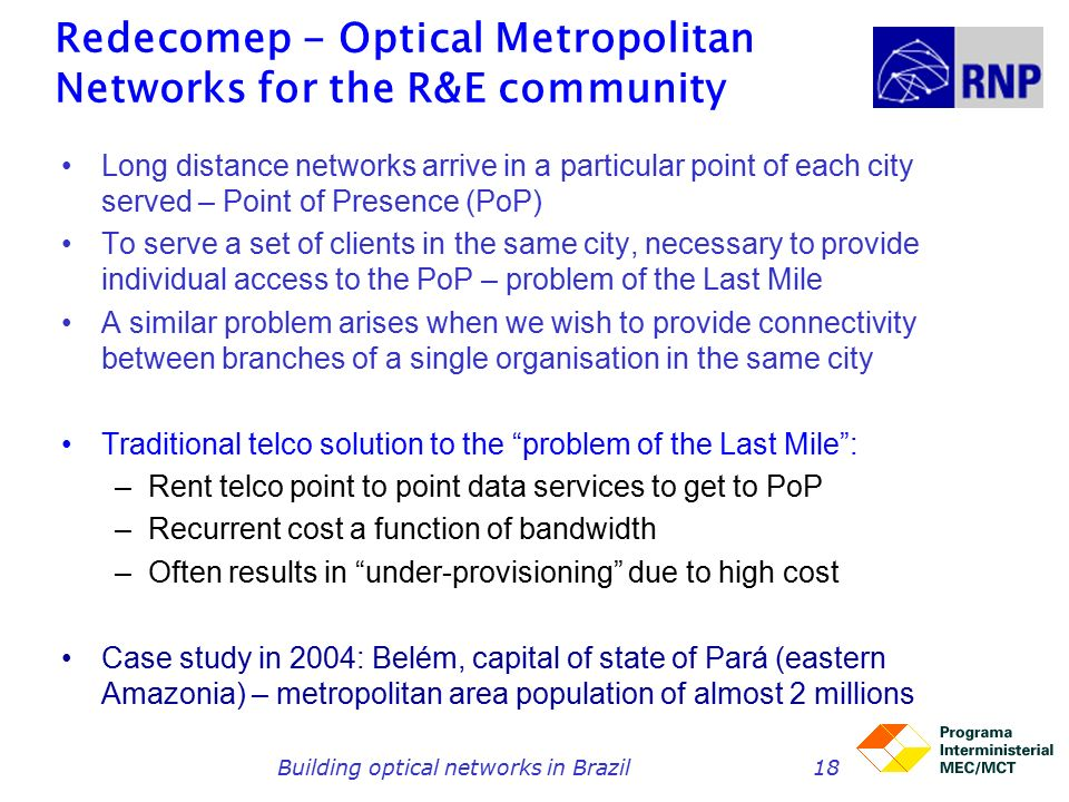Building optical networks in Brazil18 Redecomep - Optical Metropolitan Networks for the R&E community Long distance networks arrive in a particular point of each city served – Point of Presence (PoP) To serve a set of clients in the same city, necessary to provide individual access to the PoP – problem of the Last Mile A similar problem arises when we wish to provide connectivity between branches of a single organisation in the same city Traditional telco solution to the problem of the Last Mile : –Rent telco point to point data services to get to PoP –Recurrent cost a function of bandwidth –Often results in under-provisioning due to high cost Case study in 2004: Belém, capital of state of Pará (eastern Amazonia) – metropolitan area population of almost 2 millions