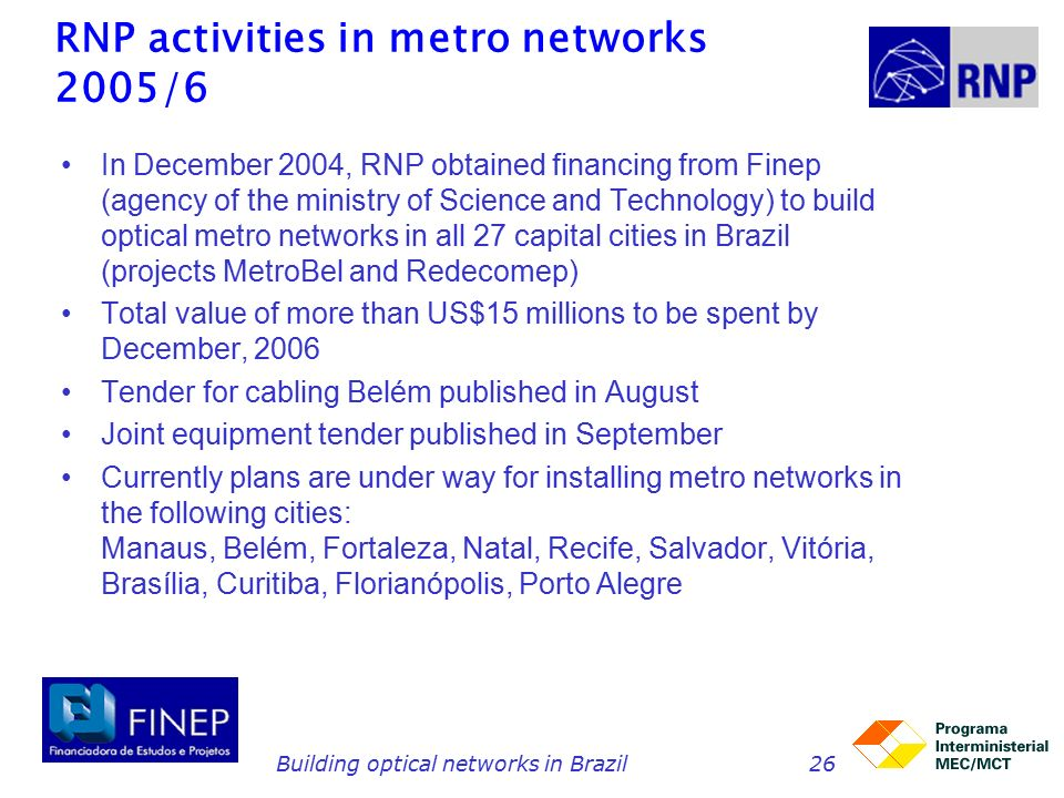 Building optical networks in Brazil26 RNP activities in metro networks 2005/6 In December 2004, RNP obtained financing from Finep (agency of the ministry of Science and Technology) to build optical metro networks in all 27 capital cities in Brazil (projects MetroBel and Redecomep) Total value of more than US$15 millions to be spent by December, 2006 Tender for cabling Belém published in August Joint equipment tender published in September Currently plans are under way for installing metro networks in the following cities: Manaus, Belém, Fortaleza, Natal, Recife, Salvador, Vitória, Brasília, Curitiba, Florianópolis, Porto Alegre