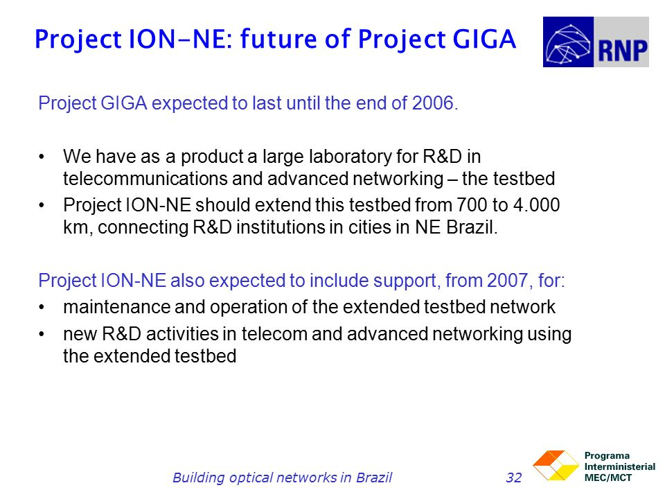 Building optical networks in Brazil32 Project ION-NE: future of Project GIGA Project GIGA expected to last until the end of 2006.