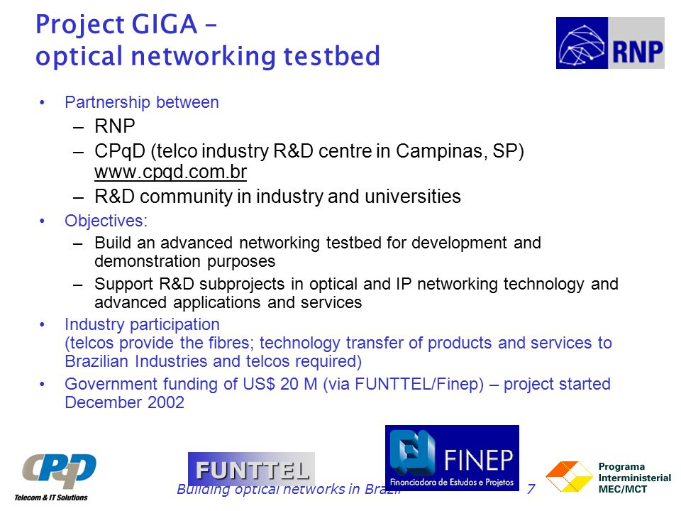 Building optical networks in Brazil7 Project GIGA – optical networking testbed Partnership between –RNP –CPqD (telco industry R&D centre in Campinas, SP)   –R&D community in industry and universities Objectives: –Build an advanced networking testbed for development and demonstration purposes –Support R&D subprojects in optical and IP networking technology and advanced applications and services Industry participation (telcos provide the fibres; technology transfer of products and services to Brazilian Industries and telcos required) Government funding of US$ 20 M (via FUNTTEL/Finep) – project started December 2002 FUNTTEL