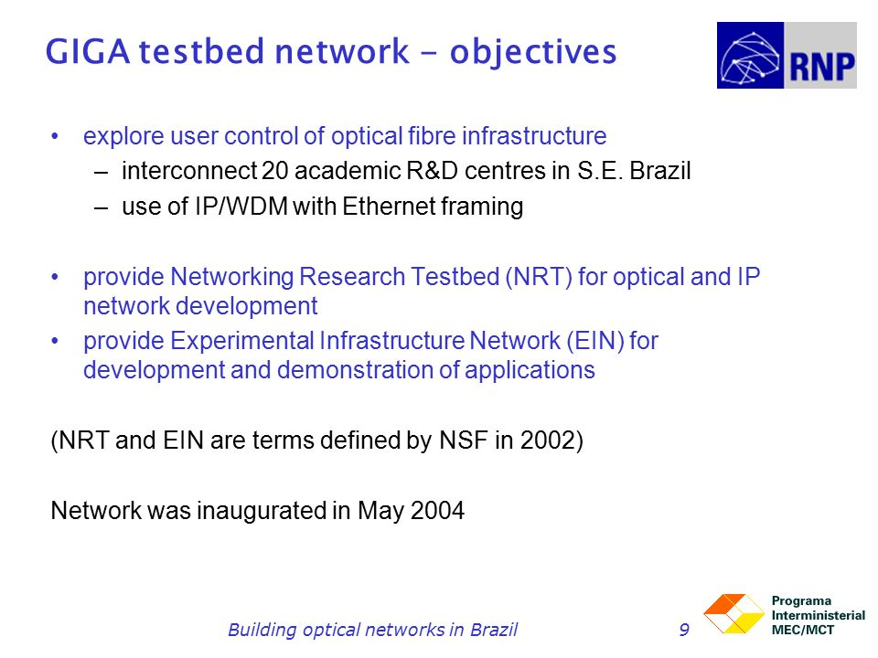 Building optical networks in Brazil9 GIGA testbed network - objectives explore user control of optical fibre infrastructure –interconnect 20 academic R&D centres in S.E.