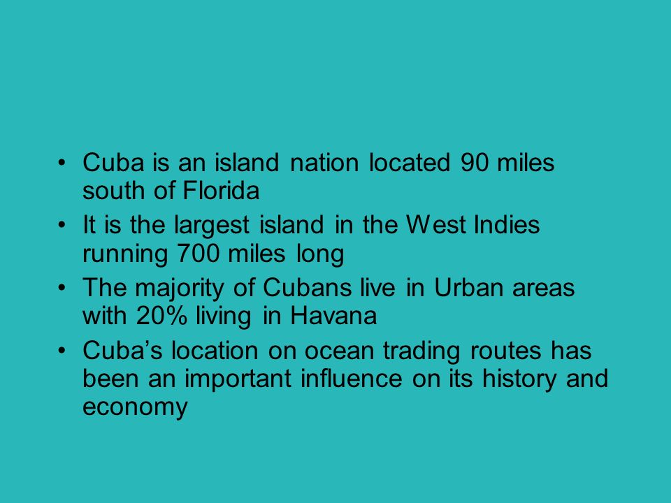 Cuba is an island nation located 90 miles south of Florida It is the largest island in the West Indies running 700 miles long The majority of Cubans live in Urban areas with 20% living in Havana Cuba's location on ocean trading routes has been an important influence on its history and economy