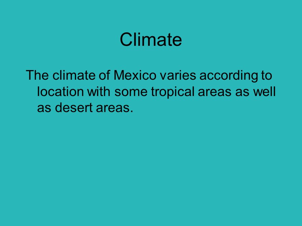 Climate The climate of Mexico varies according to location with some tropical areas as well as desert areas.