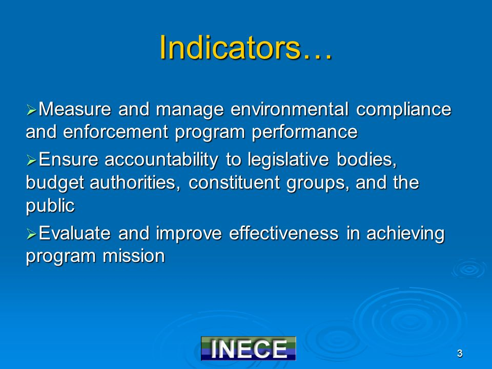 3 Indicators…  Measure and manage environmental compliance and enforcement program performance  Ensure accountability to legislative bodies, budget authorities, constituent groups, and the public  Evaluate and improve effectiveness in achieving program mission