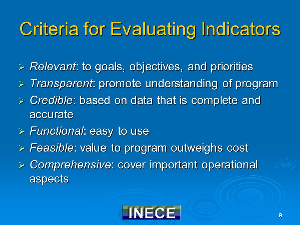 9 Criteria for Evaluating Indicators  Relevant: to goals, objectives, and priorities  Transparent: promote understanding of program  Credible: based on data that is complete and accurate  Functional: easy to use  Feasible: value to program outweighs cost  Comprehensive: cover important operational aspects