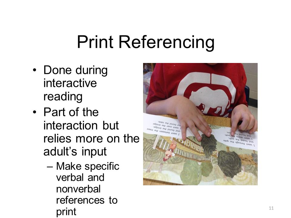Print Referencing 11 Done during interactive reading Part of the interaction but relies more on the adult's input –Make specific verbal and nonverbal references to print –Ask questions and make comments about the print and illustrations –Point out and track the book's print