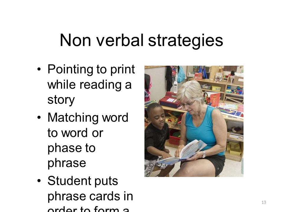 Non verbal strategies 13 Pointing to print while reading a story Matching word to word or phase to phrase Student puts phrase cards in order to form a story High lighting (pen or ruler) letters, words or phrases