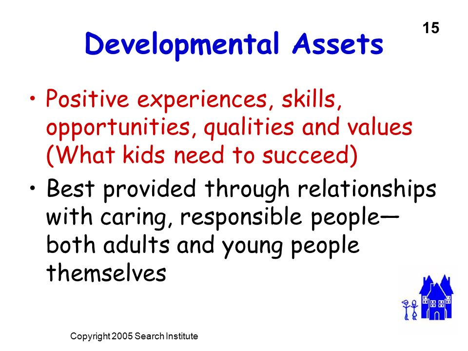 Developmental Assets Positive experiences, skills, opportunities, qualities and values (What kids need to succeed) Best provided through relationships