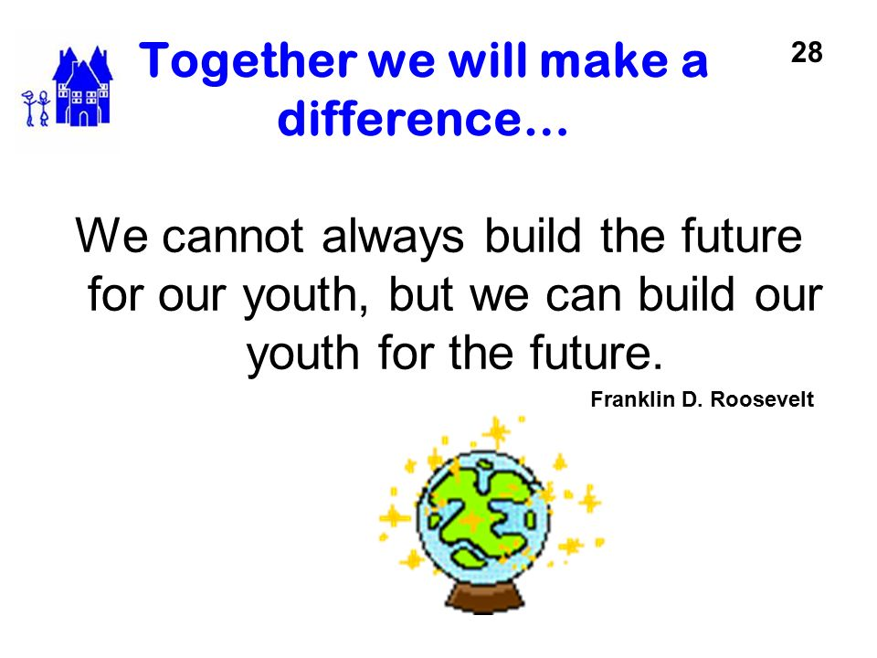 Together we will make a difference… We cannot always build the future for our youth, but we can build our youth for the future. Franklin D. Roosevelt