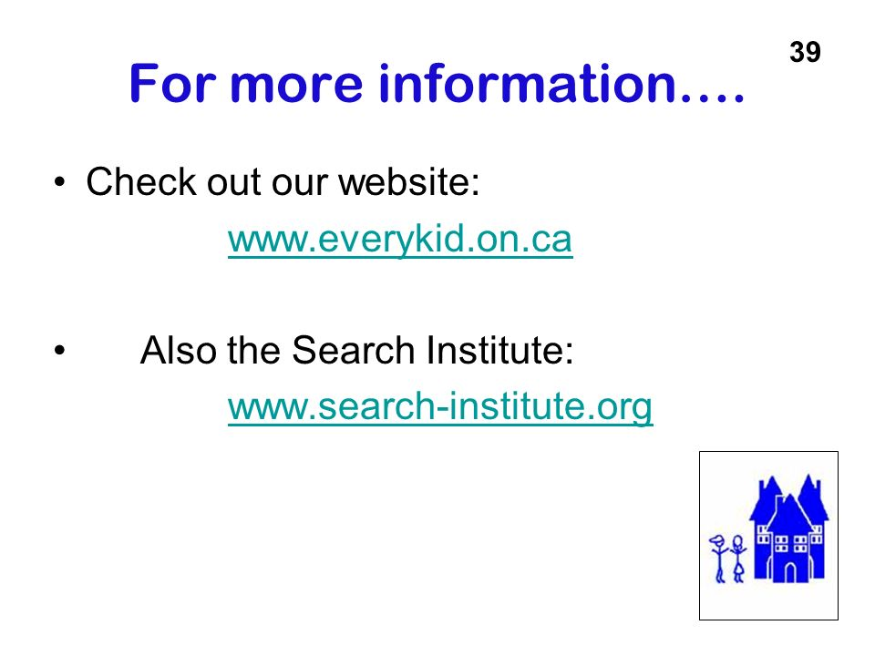 For more information…. Check out our website: www.everykid.on.ca Also the Search Institute: www.search-institute.org 39