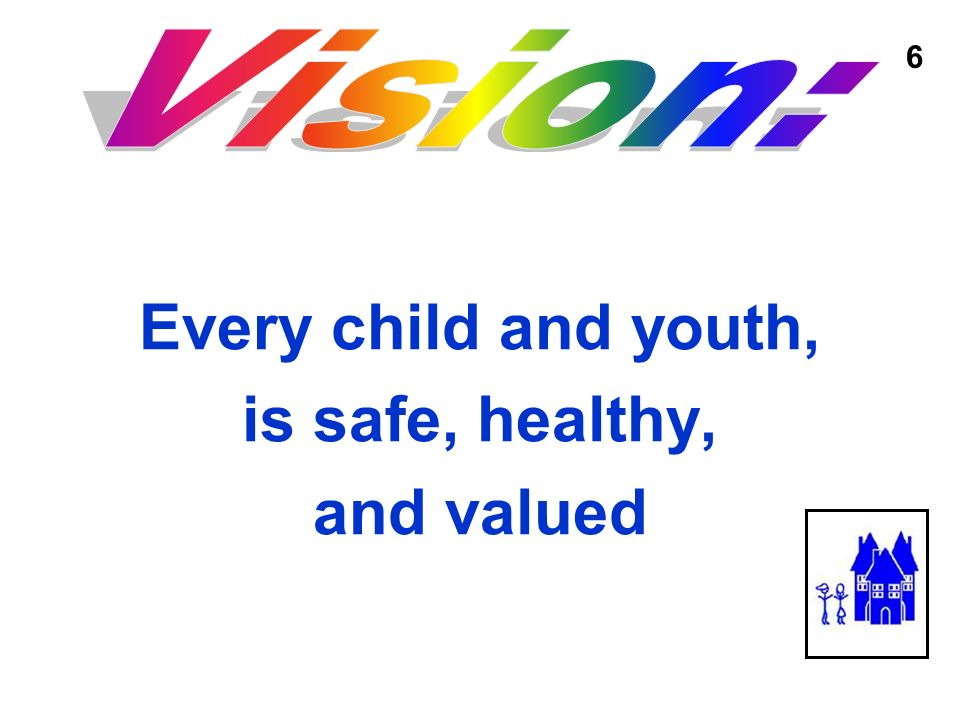 Every child and youth, is safe, healthy, and valued 6