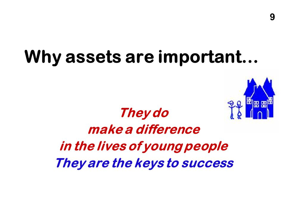 Why assets are important… They do make a difference in the lives of young people They are the keys to success 9
