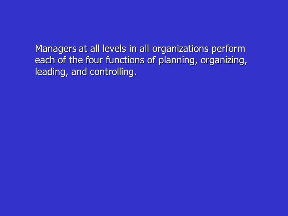 Managers at all levels in all organizations perform each of the four functions of planning, organizing, leading, and controlling.