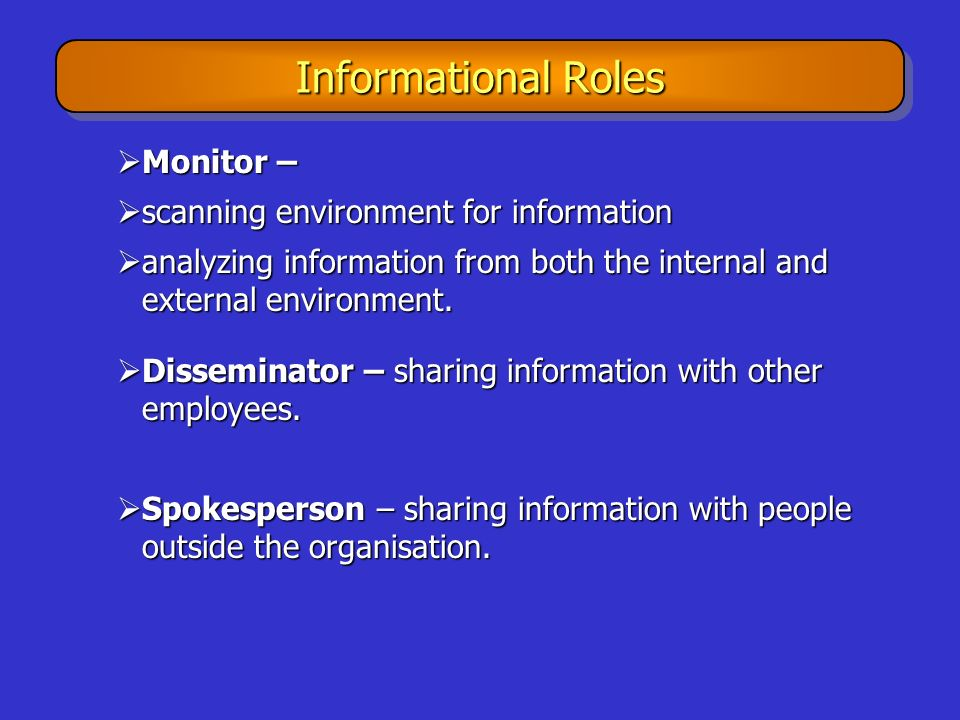 Informational Roles  Monitor –  scanning environment for information  analyzing information from both the internal and external environment.  Diss