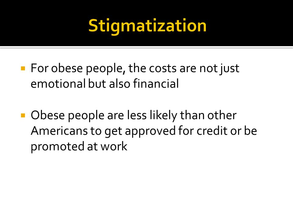  For obese people, the costs are not just emotional but also financial  Obese people are less likely than other Americans to get approved for credit or be promoted at work