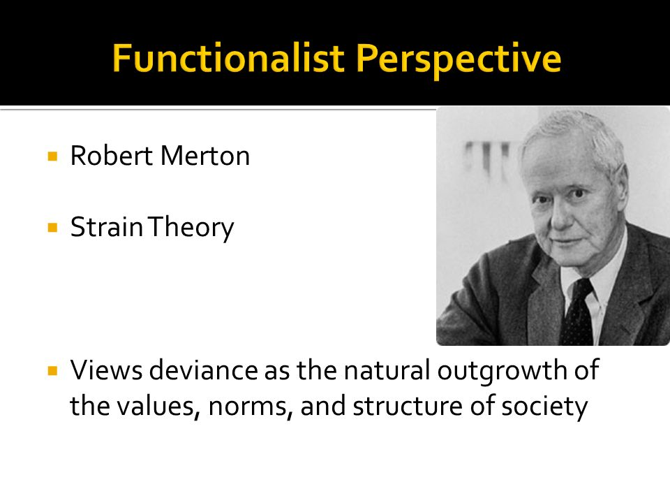  Robert Merton  Strain Theory  Views deviance as the natural outgrowth of the values, norms, and structure of society