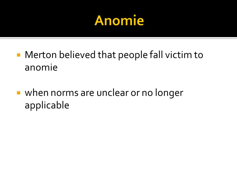  Merton believed that people fall victim to anomie  when norms are unclear or no longer applicable
