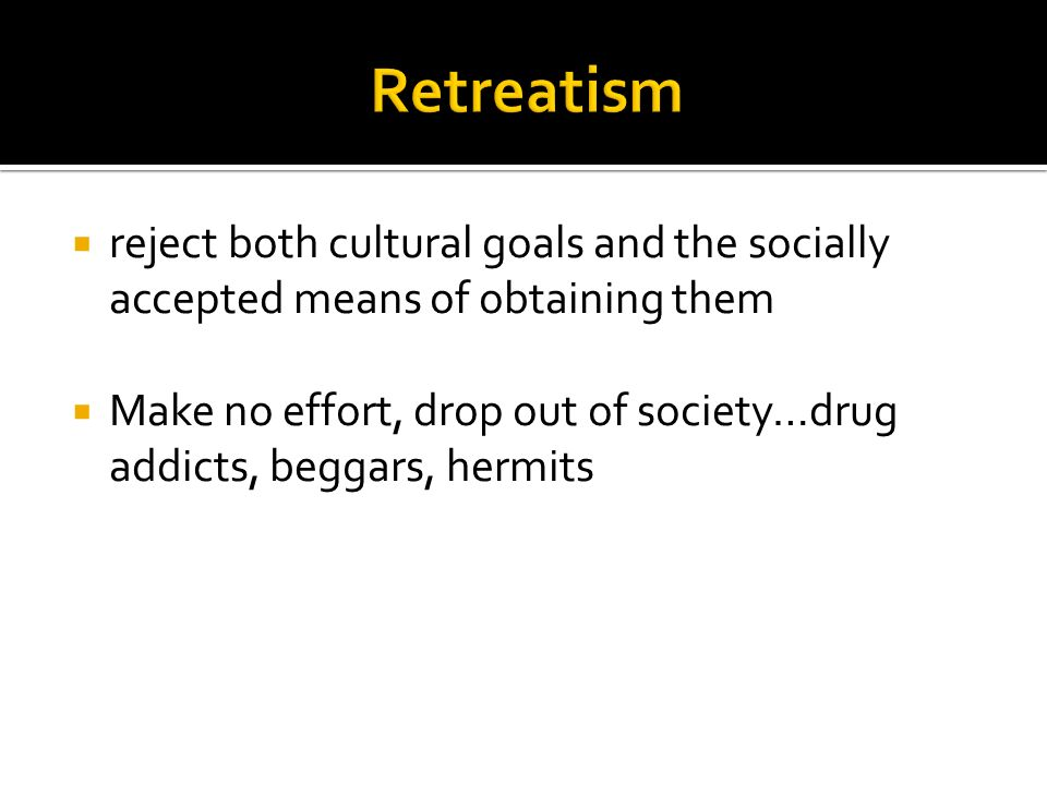  reject both cultural goals and the socially accepted means of obtaining them  Make no effort, drop out of society…drug addicts, beggars, hermits