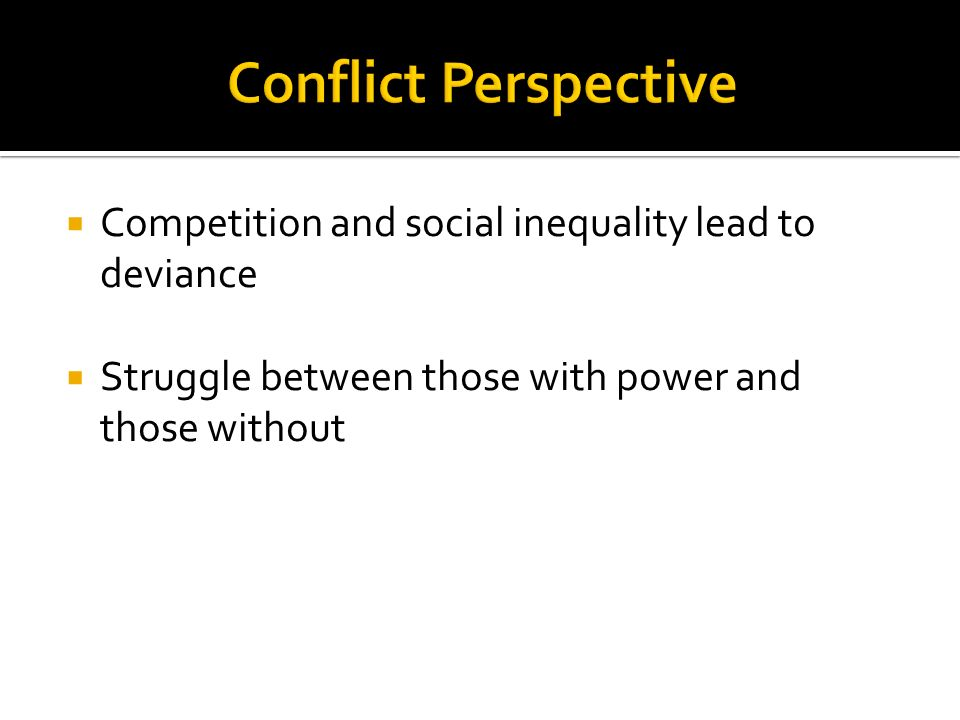  Competition and social inequality lead to deviance  Struggle between those with power and those without